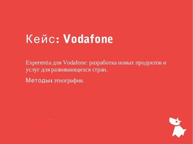 : VodafoneКейс Experentia для Vodafone: разработка новых продуктов и услуг для развивающихся стран. :Методы этнография.