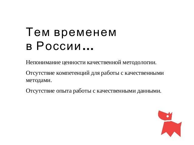 Тем временем …в России Непонимание ценности качественной методологии. Отсутствие компетенций для работы с качественными ме...