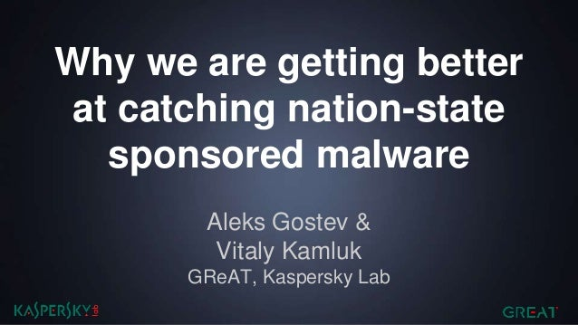 Why we are getting better at catching nation-state sponsored malware Aleks Gostev & Vitaly Kamluk GReAT, Kaspersky Lab