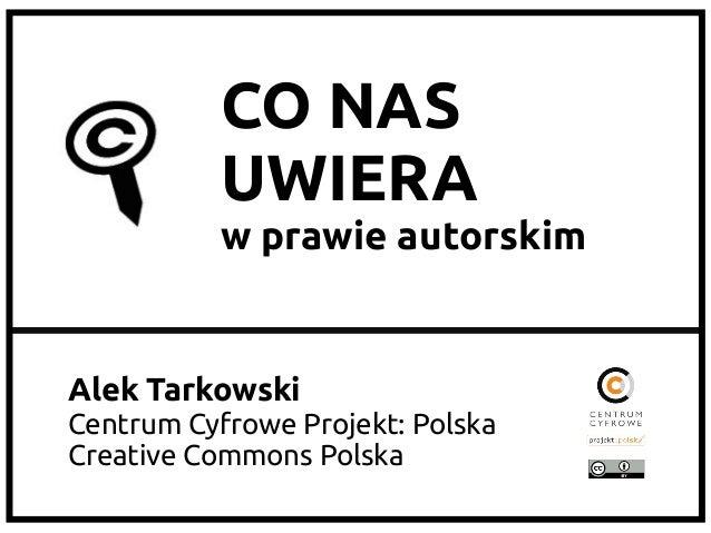 CO NAS           UWIERA           w prawie autorskimAlek TarkowskiCentrum Cyfrowe Projekt: PolskaCreative Commons Polska