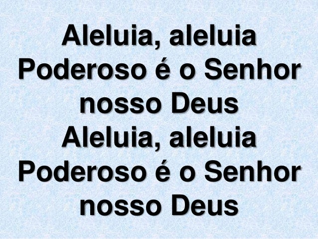 Aleluia, aleluia  Poderoso é o Senhor  nosso Deus  Aleluia, aleluia  Poderoso é o Senhor  nosso Deus