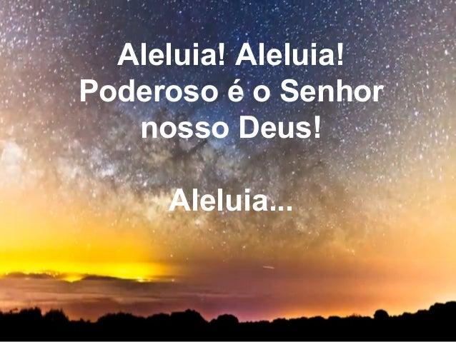 Aleluia! Aleluia! Poderoso é o Senhor nosso Deus! Aleluia...