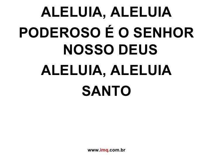 <ul><li>ALELUIA, ALELUIA </li></ul><ul><li>PODEROSO É O SENHOR NOSSO DEUS </li></ul><ul><li>ALELUIA, ALELUIA </li></ul><ul...