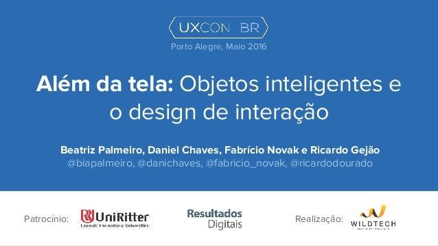 Além da tela: Objetos inteligentes e o design de interação Beatriz Palmeiro, Daniel Chaves, Fabrício Novak e Ricardo Gejão...