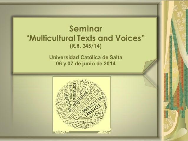 """Seminar """"Multicultural Texts and Voices"""" (R.R. 345/14) Universidad Católica de Salta 06 y 07 de junio de 2014"""