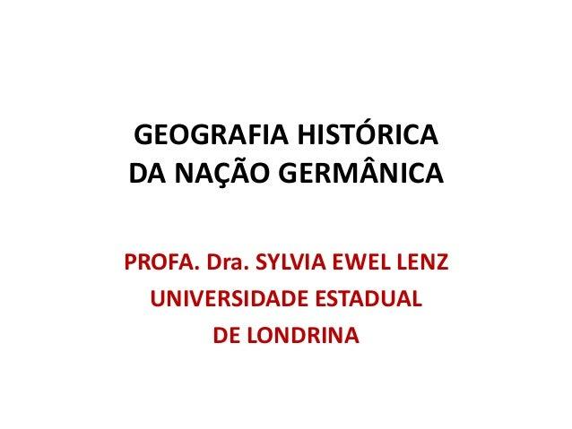 GEOGRAFIA HISTÓRICADA NAÇÃO GERMÂNICAPROFA. Dra. SYLVIA EWEL LENZ  UNIVERSIDADE ESTADUAL       DE LONDRINA