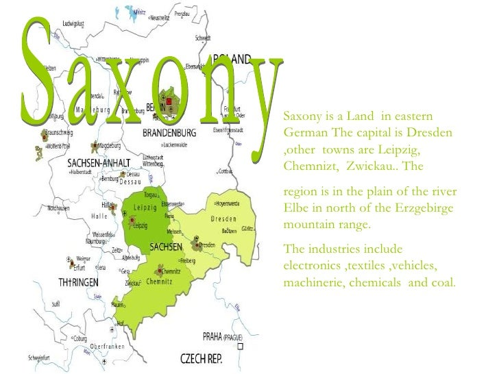Saxony is a Land in easternGerman The capital is Dresden,other towns are Leipzig,Chemnizt, Zwickau.. Theregion is in the p...
