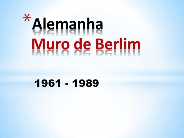 1961 - 1989 *Alemanha Muro de Berlim