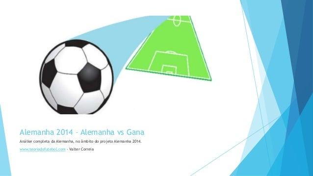 Alemanha 2014 – Alemanha vs Gana Análise completa da Alemanha, no âmbito do projeto Alemanha 2014. www.teoriadofutebol.com...
