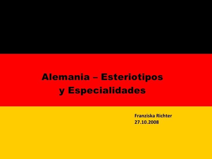 <ul><li>Alemania – Esteriotipos y Especialidades </li></ul>Franziska Richter 27.10.2008