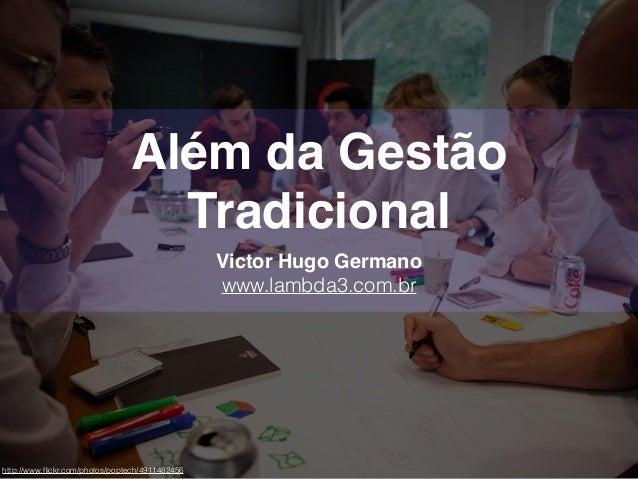 Além da Gestão Tradicional Victor Hugo Germano www.lambda3.com.br http://www.flickr.com/photos/poptech/4911482456