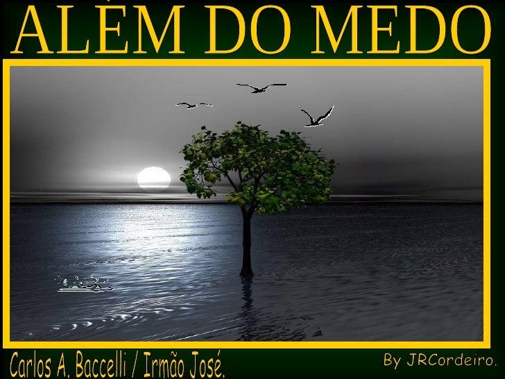 ALÉM DO MEDO Carlos A. Baccelli / Irmão José. By JRCordeiro.
