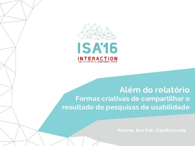 Além do relatório Formas criativas de compartilhar o resultado de pesquisas de usabilidade Autores: Ana Coli / Carolina Le...