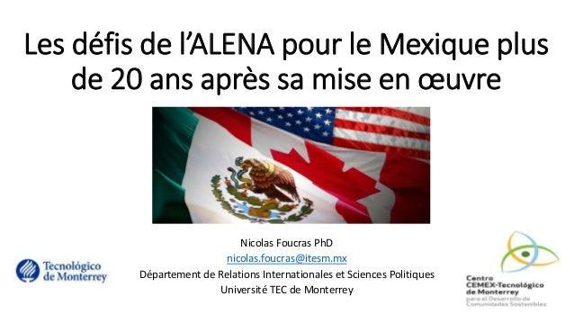 Les défis de l'ALENA pour le Mexique plus de 20 ans après sa mise en œuvre Nicolas Foucras PhD nicolas.foucras@itesm.mx Dé...