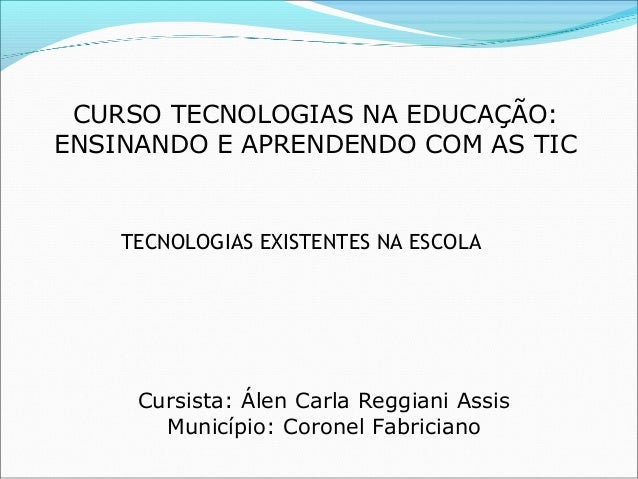 CURSO TECNOLOGIAS NA EDUCAÇÃO: ENSINANDO E APRENDENDO COM AS TIC Cursista: Álen Carla Reggiani Assis Município: Coronel Fa...