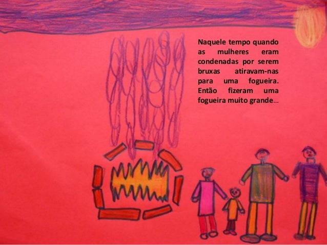 Naquele tempo quando as mulheres eram condenadas por serem bruxas atiravam-nas para uma fogueira. Então fizeram uma foguei...