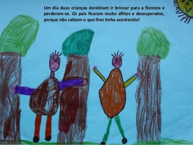 Um dia duas crianças decidiram ir brincar para a floresta e perderam-se. Os pais ficaram muito aflitos e desesperados, por...