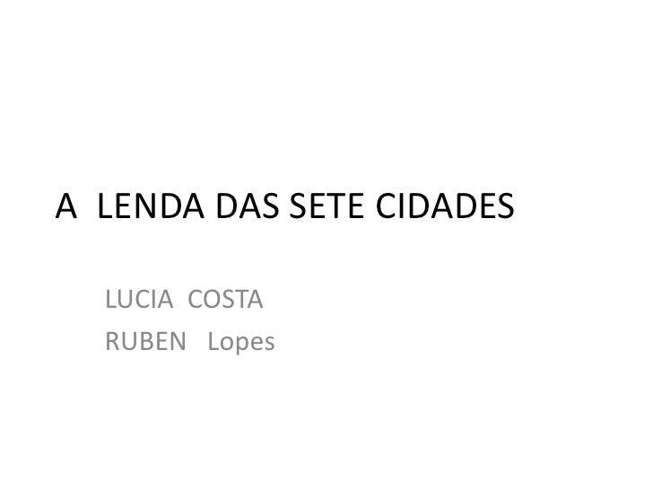 A LENDA DAS SETE CIDADES    LUCIA COSTA   RUBEN Lopes