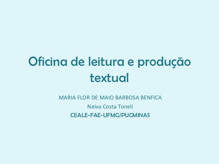 Oficina de leitura e produção textual MARIA FLOR DE MAIO BARBOSA BENFICA Neiva Costa Toneli CEALE-FAE-UFMG/PUCMINAS
