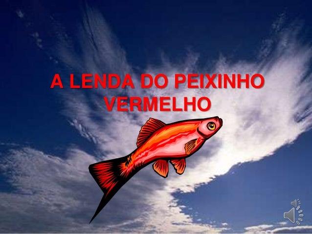 A LENDA DO PEIXINHO     VERMELHO