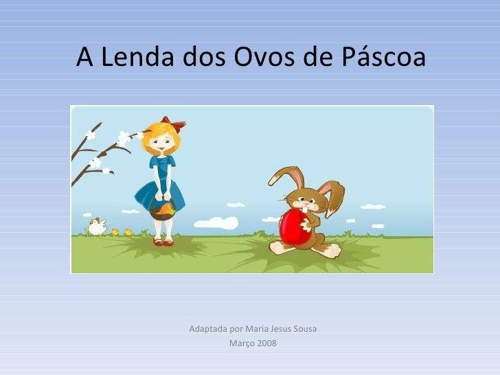 A Lenda dos Ovos de Páscoa Adaptada por Maria Jesus Sousa Março 2008