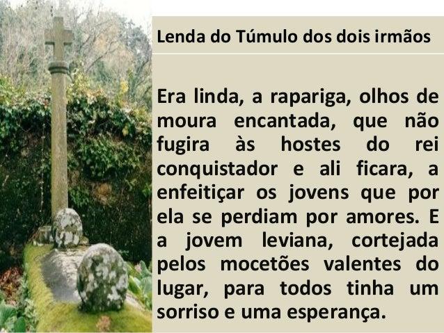 A Lenda do Túmulo dos dois irmãos Era linda, a rapariga, olhos de moura encantada, que não fugira às hostes do rei conquis...
