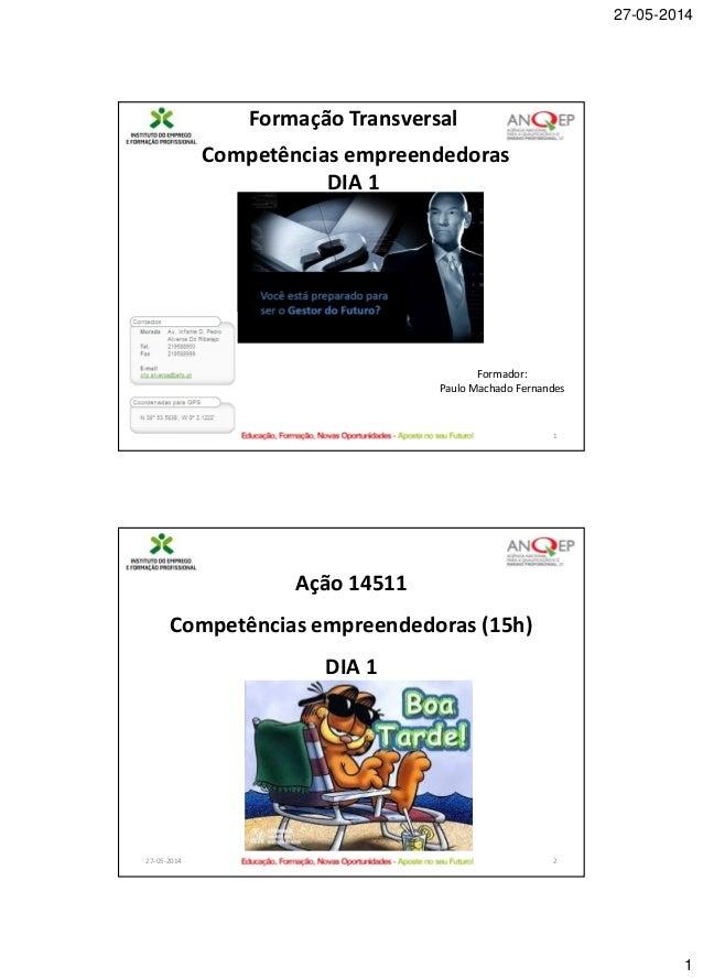 27-05-2014 1 27-05-2014 1 Formação Transversal Competências empreendedoras DIA 1 Formador: Paulo Machado Fernandes 27-05-2...