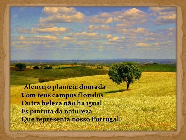 Alentejo planície douradaCom teus campos floridosOutra beleza não há igualÉs pintura da naturezaQue representa nosso Portu...