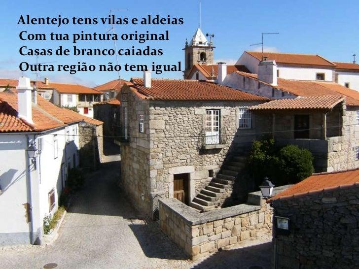 Alentejo tens vilas e aldeiasCom tua pintura originalCasas de branco caiadasOutra região não tem igual<br />