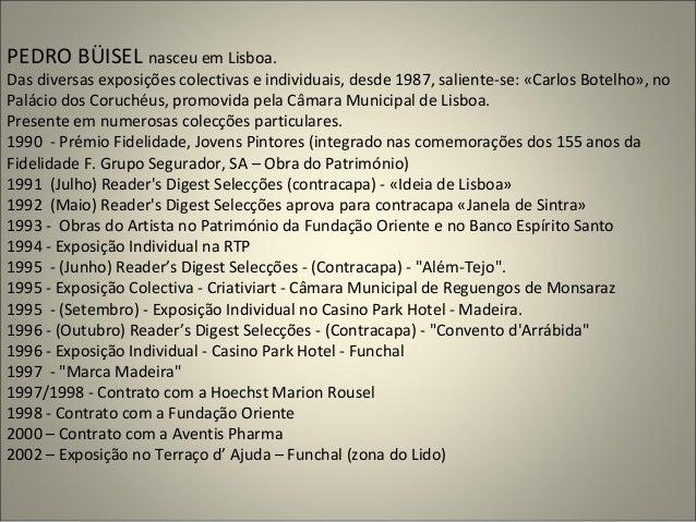 PEDRO BÜISEL nasceu em Lisboa. Das diversas exposições colectivas e individuais, desde 1987, saliente-se: «Carlos Botelho»...