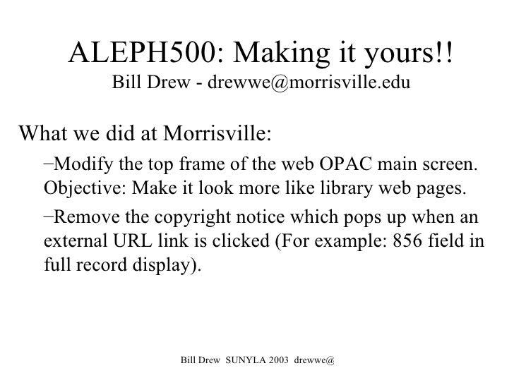 ALEPH500: Making it yours!! Bill Drew - drewwe@morrisville.edu <ul><li>What we did at Morrisville: </li></ul><ul><ul><li>M...