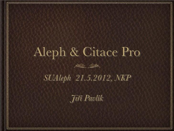 Aleph & Citace Pro SUAleph 21.5.2012, NKP       Jiří Pavlík