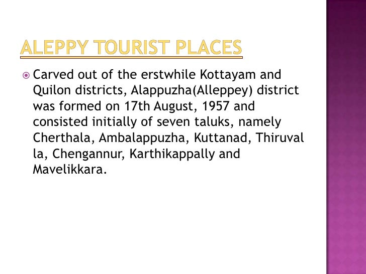  Carved out of the erstwhile Kottayam and Quilon districts, Alappuzha(Alleppey) district was formed on 17th August, 1957 ...