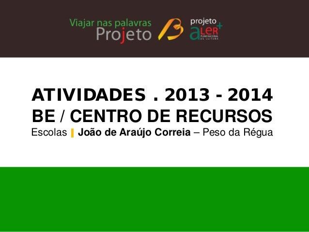 ATIVIDADES . 2013 - 2014  BE / CENTRO DE RECURSOS  Escolas   João de Araújo Correia – Peso da Régua