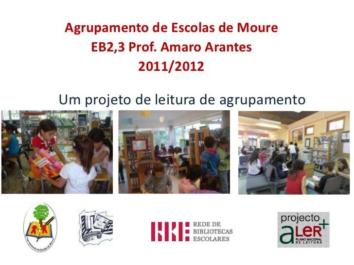 Agrupamento de Escolas de Moure    EB2,3 Prof. Amaro Arantes           2011/2012Um projeto de leitura de agrupamento