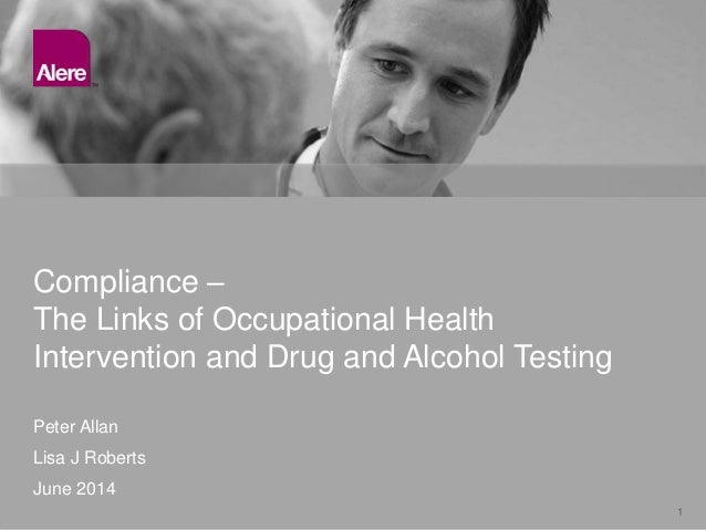 1 Peter Allan Lisa J Roberts June 2014 Compliance – The Links of Occupational Health Intervention and Drug and Alcohol Tes...