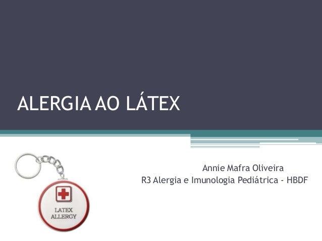 ALERGIA AO LÁTEX Annie Mafra Oliveira R3 Alergia e Imunologia Pediátrica - HBDF