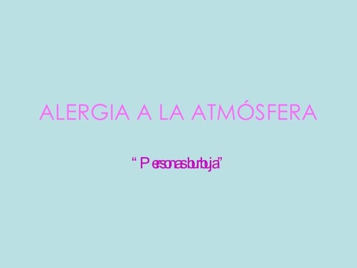 """ALERGIA A LA ATMÓSFERA """" Personas burbuja"""""""