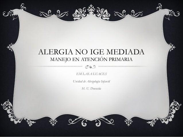 ALERGIA NO IGE MEDIADA MANEJO EN ATENCIÓN PRIMARIA EM LASA LUACES Unidad de Alergología Infantil H. U. Donostia