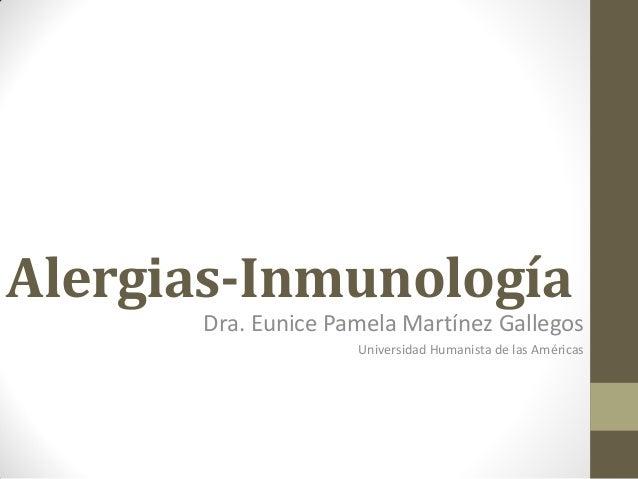 Alergias-Inmunología Dra. Eunice Pamela Martínez Gallegos Universidad Humanista de las Américas