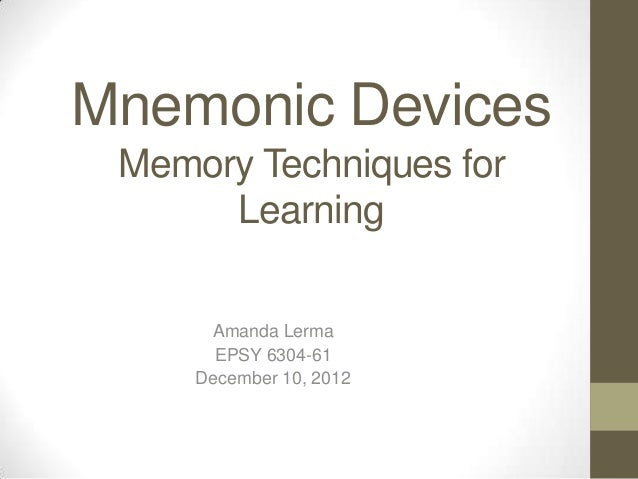 Mnemonic Devices Memory Techniques for Learning Amanda Lerma EPSY 6304-61 December 10, 2012