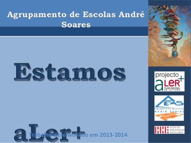 Agrupamento de Escolas André  Soares  Trabalho desenvolvido em 2013-2014