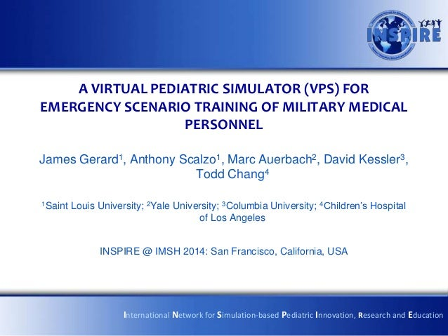 A VIRTUAL PEDIATRIC SIMULATOR (VPS) FOR EMERGENCY SCENARIO TRAINING OF MILITARY MEDICAL PERSONNEL James Gerard1, Anthony S...