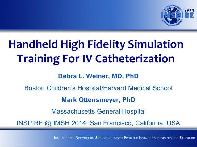 Handheld High Fidelity Simulation Training For IV Catheterization Debra L. Weiner, MD, PhD Boston Children's Hospital/Harv...