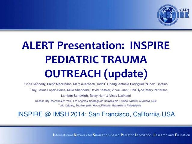 ALERT Presentation: INSPIRE PEDIATRIC TRAUMA OUTREACH (update) Chris Kennedy, Ralph Mackinnon, Marc Auerbach, Todd P Chang...
