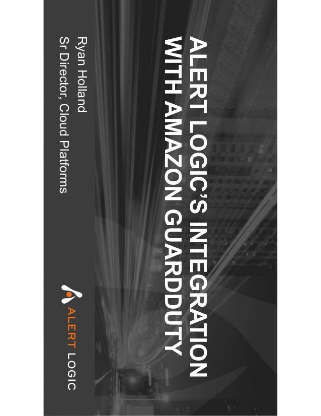 ALERTLOGIC'SINTEGRATION WITHAMAZONGUARDDUTY RyanHolland SrDirector,CloudPlatforms