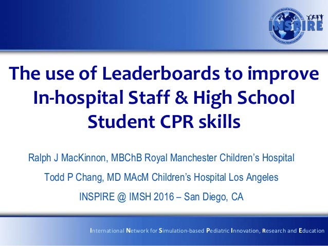 The use of Leaderboards to improve In-hospital Staff & High School Student CPR skills Ralph J MacKinnon, MBChB Royal Manch...