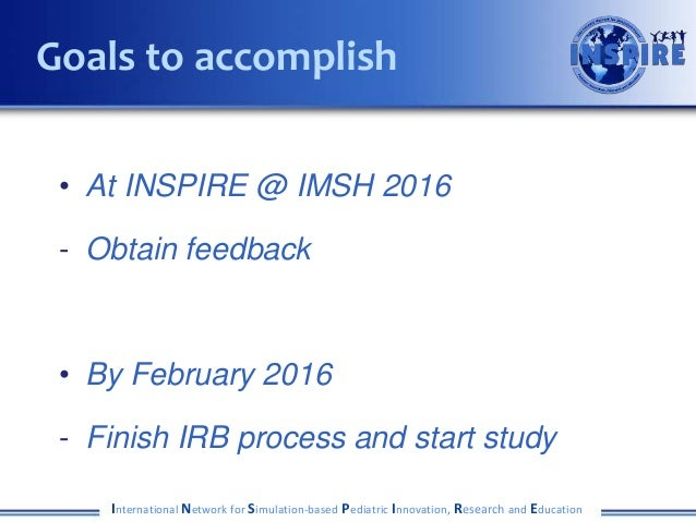 • At INSPIRE @ IMSH 2016 - Obtain feedback • By February 2016 - Finish IRB process and start study International Network f...