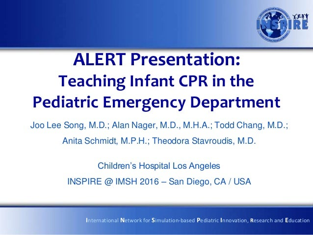 ALERT Presentation: Teaching Infant CPR in the Pediatric Emergency Department Joo Lee Song, M.D.; Alan Nager, M.D., M.H.A....