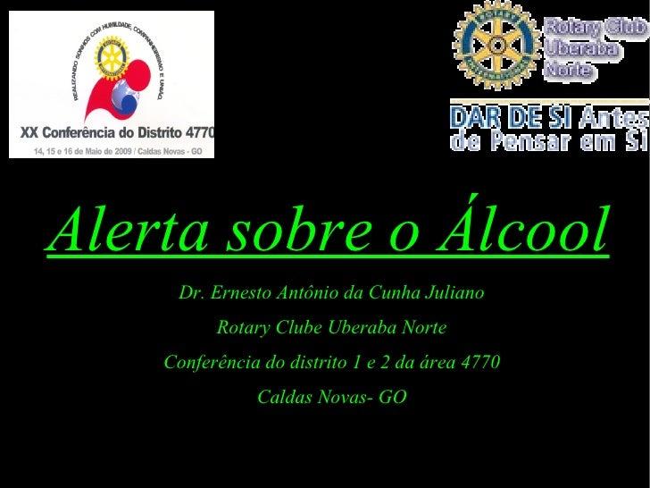 Alerta sobre o Álcool Dr. Ernesto Antônio da Cunha Juliano Rotary Clube Uberaba Norte Conferência do distrito 1 e 2 da áre...